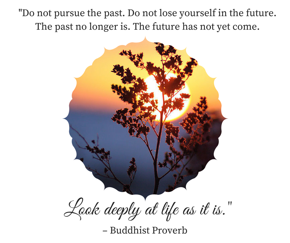 Buddhist Proverb- -Look deeply at life as it is.-