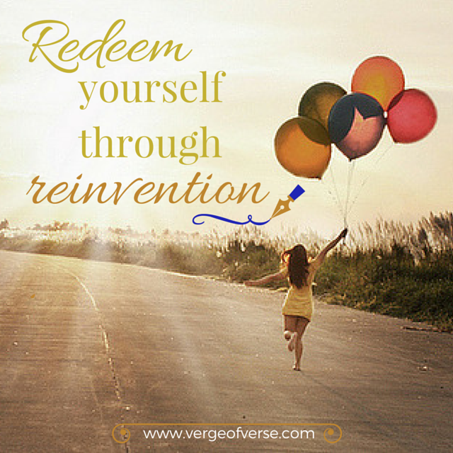 Redeem yourself through reinvention.